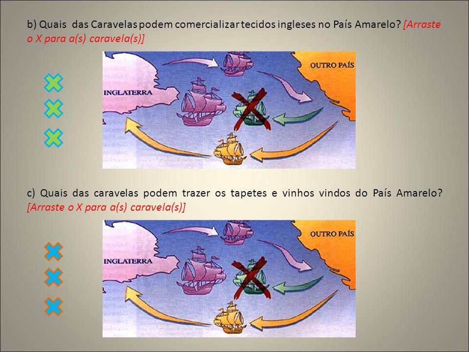 b) Quais das Caravelas podem comercializar tecidos ingleses no País Amarelo [Arraste o X para a(s) caravela(s)]